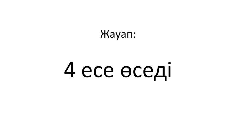Жауап: 4 есе өседі