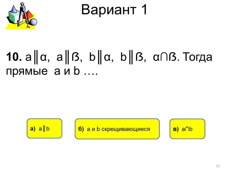 Вариант 1 а) а║b в) а∩b 10