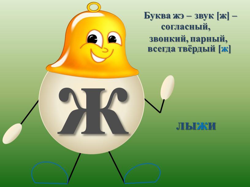 Буква жэ – звук [ж] – согласный, звонкий, парный, всегда твёрдый [ж]