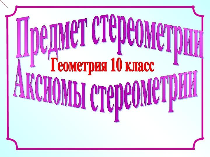 """Презентация по математике на тему """"Аксиомы стереометрии"""" (10 класс, геометрия)"""