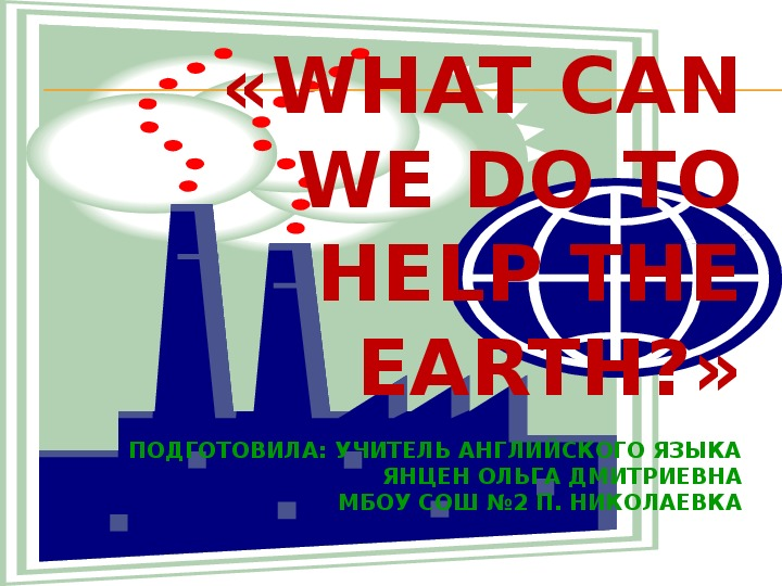 """ПРЕЗЕНТАЦИЯ ПО АНГЛИЙСКОМУ ЯЗЫКУ """"WHAT CAN WE DO TO HELP THE EARTH"""""""