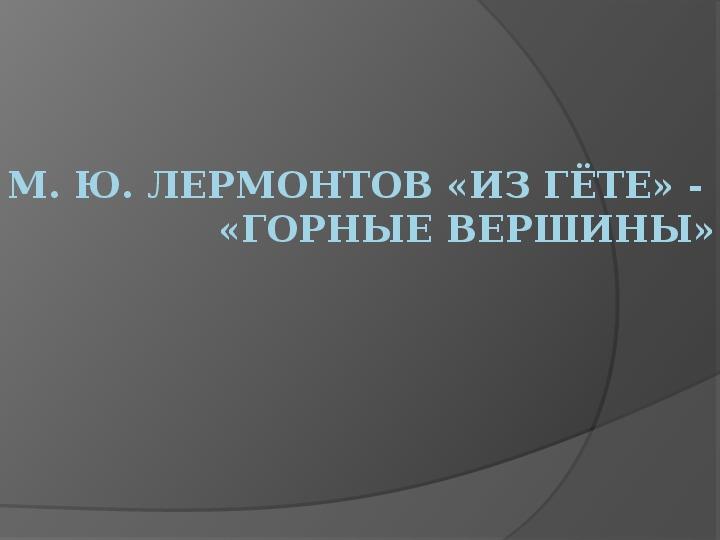 Презентация по музыке. Тема урока: М. Ю. Лермонтов «Из Гёте» -  «Горные вершины» (7 класс).
