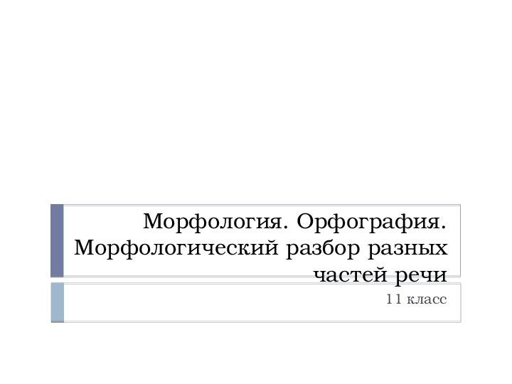 """Презентация по русскому языку на тему """"Морфология. Орфография. Морфологический разбор разных частей речи"""" (11 класс, русский язык)"""