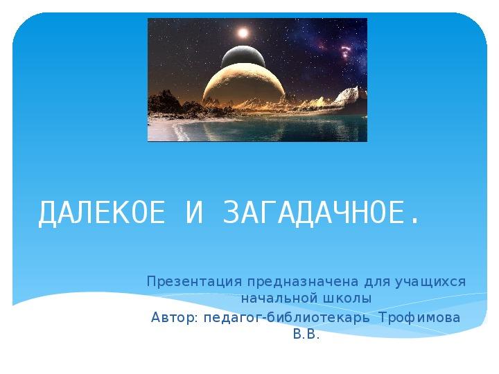 """Презентация ко Дню космонавтики """"Далекое и загадочное"""" ( начальная школа, библиотека)"""