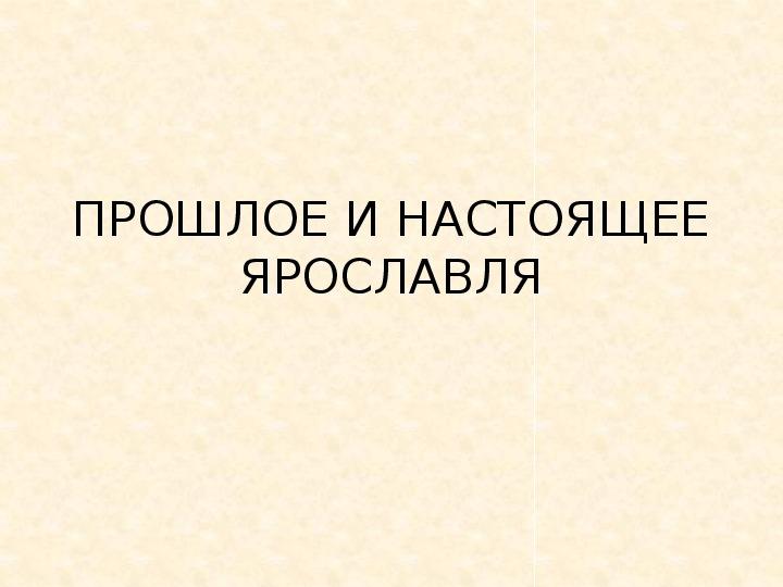 """Презентация по окружающему миру """"Прошлое и настоящее Ярославля"""""""