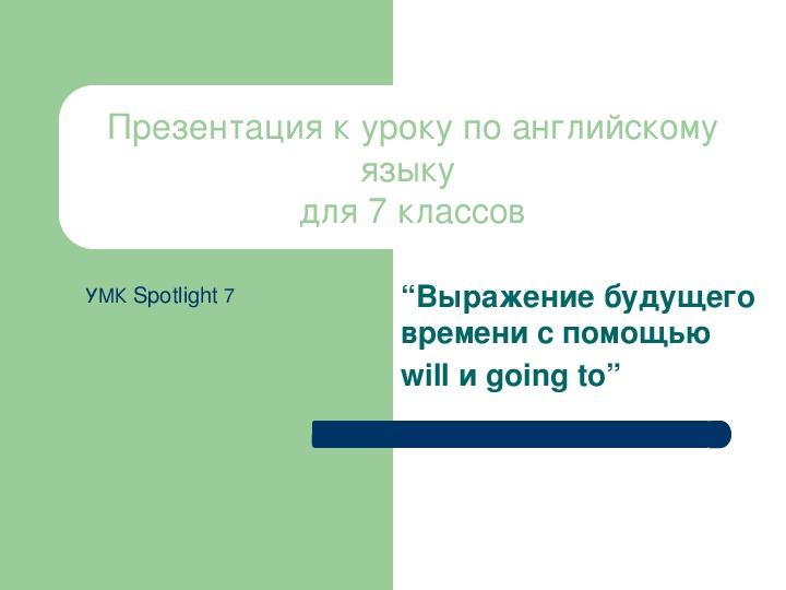 Презентация по английскому языку к уроку. Тема урока: Выражение будущего времени с помощью will и going to (7 класс).