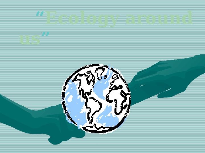 Презентация по английскому языку к уроку. Тема урока: Ecology around us (7 класс).