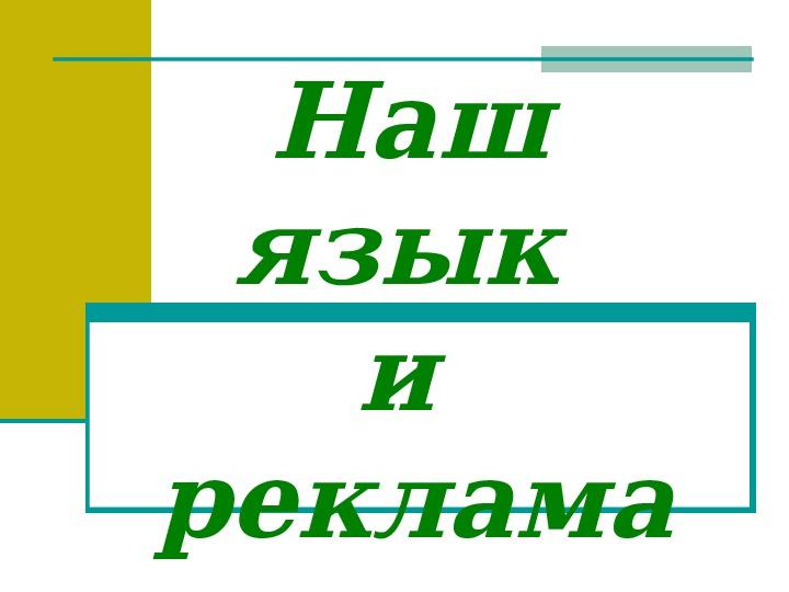 """Презентация к элективному курсу """"Наш язык и реклама"""" (9 класс)"""