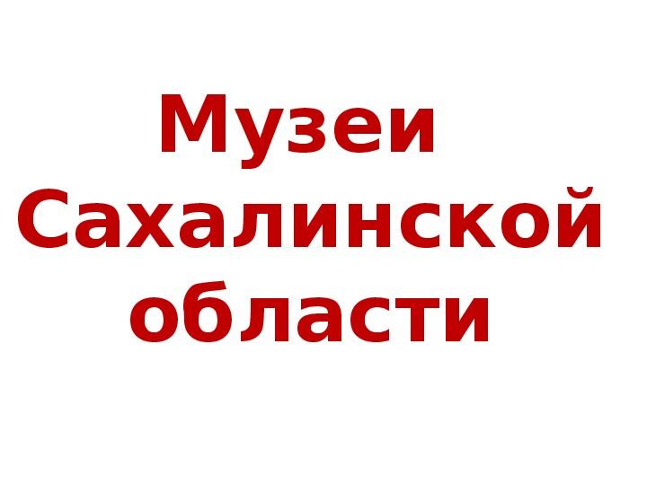 """Презентация """"Музеи Сахалина"""""""