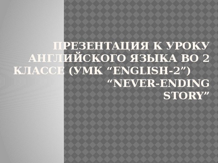 "Презентация к уроку английского языка во 2 классе (УМК ""English-2"")                      ""Never-ending story"""