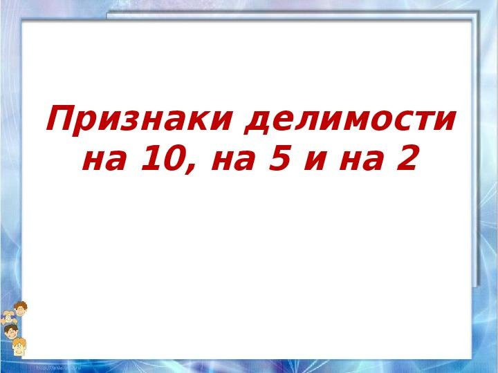 "Презентация по математике ""Признаки делимости на 10, на 5 и на 2"" 6 класс"
