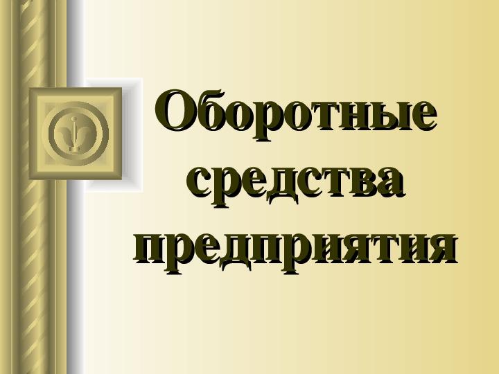 """Презентация по экономике """"Оборотные средства предприятия"""""""