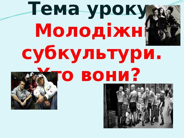 """Презентація  з громадянської освіти на тему:""""Молодіжні субкультури""""."""