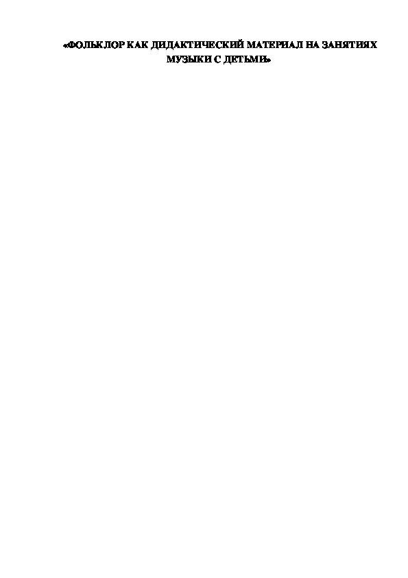 «ФОЛЬКЛОР КАК ДИДАКТИЧЕСКИЙ МАТЕРИАЛ НА ЗАНЯТИЯХ МУЗЫКИ С ДЕТЬМИ»