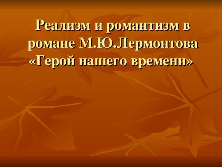 """Презентация """"Реализм и романтизм в романе М.Ю.Лермонтова «Герой нашего времени"""" ( литература - 9 класс)"""
