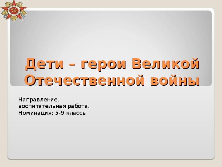 """Классный час по теме: """"Дети - герои Великой Отечественной Войны"""""""