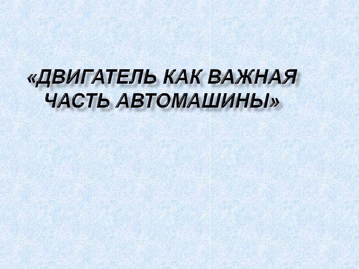 """Презентация по физике  """"Двигатель как важная часть автомашины""""( 8 класс)"""