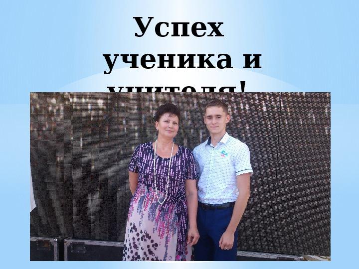 "Презентация на тему ""Успех ученика и учителя!""  (11 класс. )"