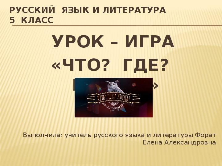 УРОК – ИГРА «ЧТО?  ГДЕ?  КОГДА?» по русскому языку и литературе в 5 классе.