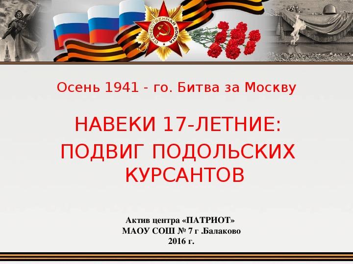 """Презентация """"Осень 1941-го года. Юные защитники Москвы: подвиг Подольских курсантов"""""""
