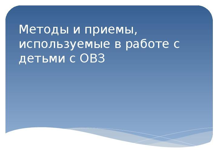 """Презентация: """"Методы и приемы, используемые в работе с детьми с ОВЗ"""""""