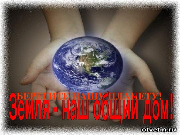 """Сообщение + презентация на школьную экологическую конференцию """"Земля - наш общий дом"""" на тему """"Планета в опасности"""""""