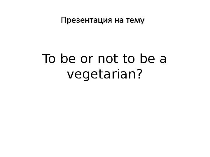 "Презентация по английскому языку на тему ""Vegetarian"" 8 класс"