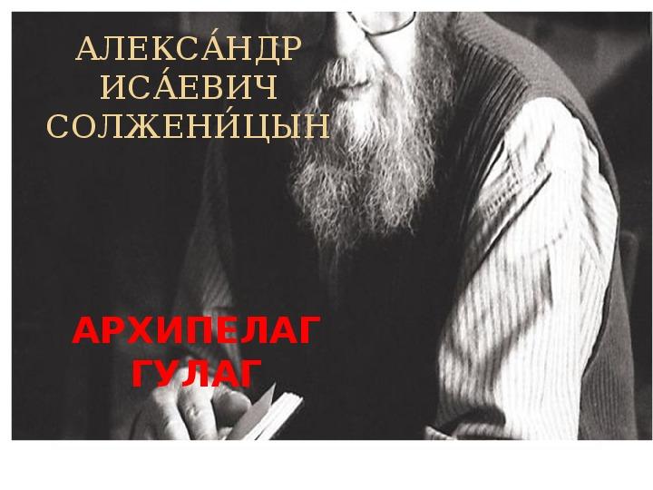 "Презентация по книге А.Солженицына ""Архипелаг ГУЛАГ"", 11 класс"