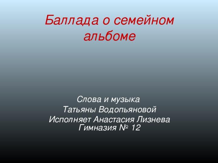 «Баллада о семейном альбоме»      (Автор слов и музыки Т. Водопьянова