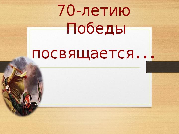 """Презентация   классного часа по теме""""70 летие Великой Отечественной Войны"""" (4 класс , русский язык)"""