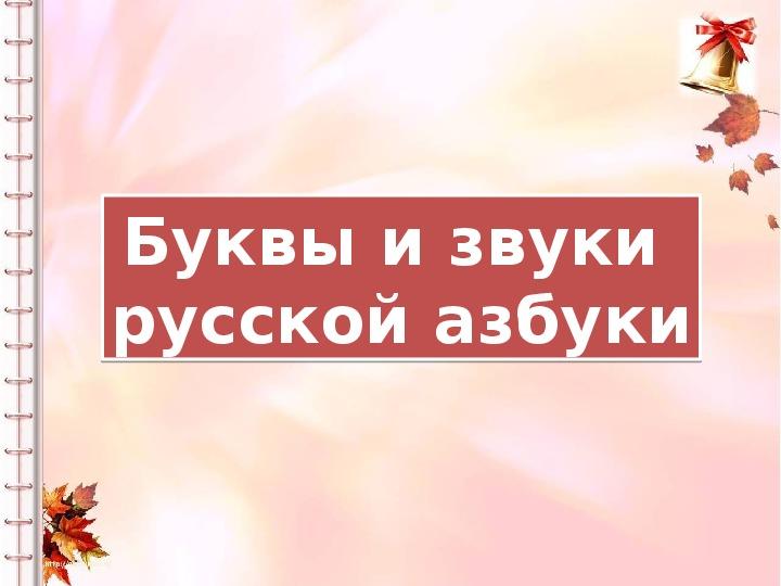 Конспект урока по обучению грамоте на тему:  «Буквы и звуки русской азбуки»