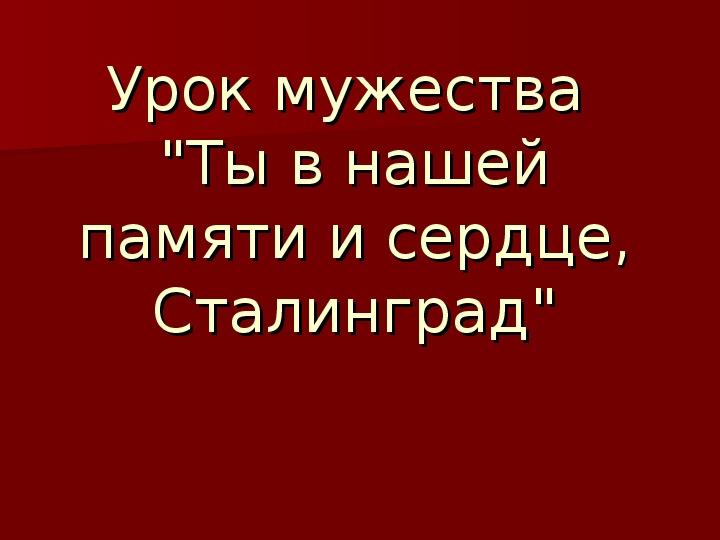 """Урок мужества """"Ты в нашей памяти и сердце, Сталинград"""""""