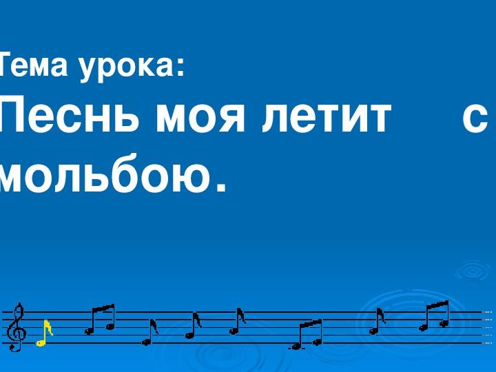 Презентация по музыке. Тема урока: Песнь моя летит     с мольбою (7 класс).
