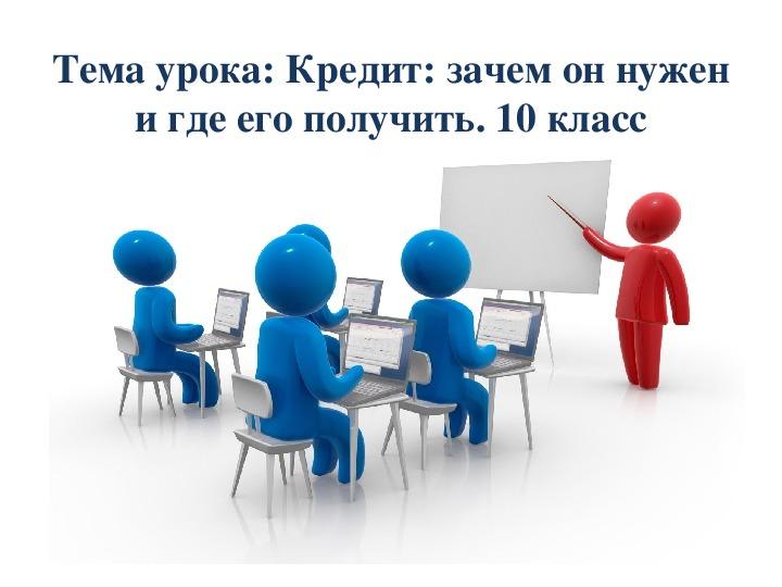 Разработка урока: Кредит: зачем он нужен и где его получить.